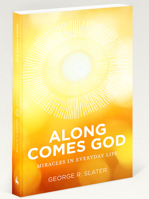 Along Comes God: Miracles in Everyday Life by George R. Slater